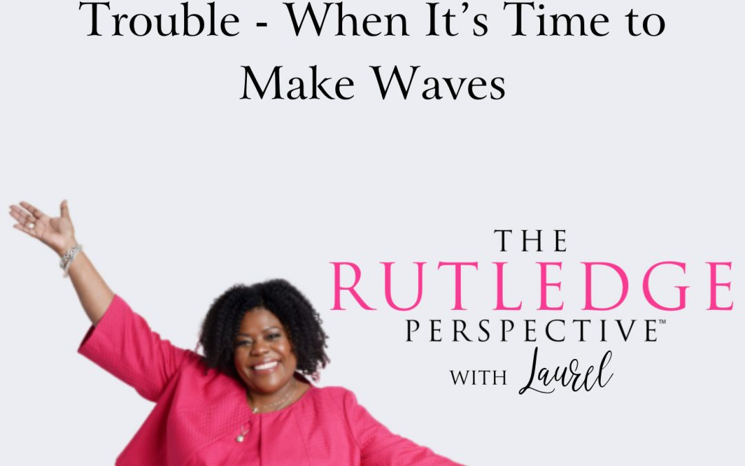 Good Trouble Necessary Trouble – When It's Time to Make Waves